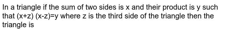 In a triangle if the sum of two sides is x and their product is y such that (x+z) (x-z)=y where z is the third side of the triangle then the triangle is