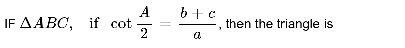 """IF `Delta ABC, if cot""""""""A/2=(b+c)/a`, then the triangle is"""