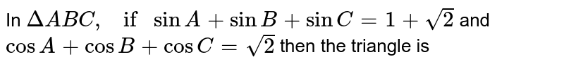 In `Delta ABC, if sin A+sin B+sin C=1+sqrt2` and `cos A+cos B+cos C=sqrt2` then the triangle is