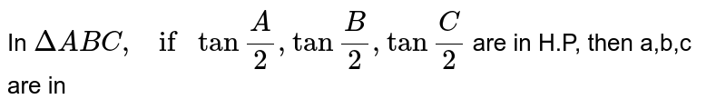 """In `Delta ABC, if tan""""""""A/2,tan""""""""B/2, tan""""""""C/2` are in H.P, then a,b,c are in"""