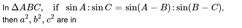 In `Delta ABC, if sin A: sin C=sin (A-B): sin (B-C)`, then `a^2,b^2,c^2` are in
