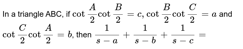"""In a triangle ABC, if `cot""""""""A/2 cot""""""""B/2=c, cot""""""""B/2 cot""""""""C/2=a` and `cot""""""""C/2 cot""""""""A/2=b`, then `1/(s-a)+1/(s-b)+1/(s-c)=`"""