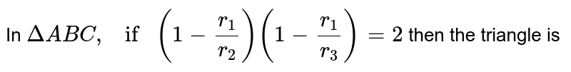 In `DeltaABC,if(1-r_1/r_2)(1-r_1/r_3)=2` then the triangle is