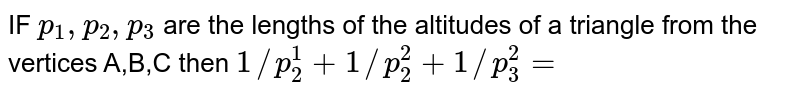 IF `p_1,p_2,p_3` are the lengths of the altitudes of a triangle from the vertices A,B,C then `1//p_2^1+1//p_2^2-1//p_3^2=`