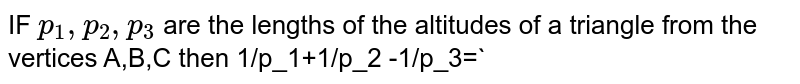 IF `p_1,p_2,p_3` are the lengths of the altitudes of a triangle from the vertices A,B,C then    `cosA/p_1+cosB/p_2+cosC/p_3=`