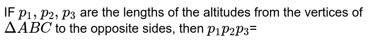 IF `p_1,p_2,p_3` are the lengths of the altitudes from the vertices of `Delta ABC` to the opposite sides, then `p_1 p_2 p_3`=