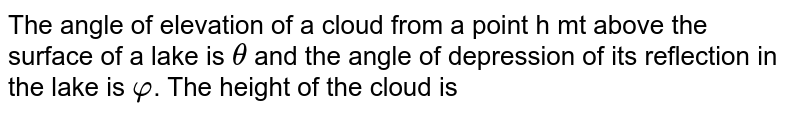 The angle of elevation of a cloud from a point h mt above the surface of a lake is `theta` and the angle of depression of its reflection in the lake is `varphi`. The height of the cloud is
