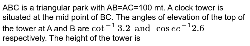 ABC is a triangular park with AB=AC=100 mt. A clock tower is situated at the mid point of BC. The angles of elevation of the top of the tower at A and B are `Cot^-1 3.2 and Cosec^-1 2.6` respectively. The height of the tower is