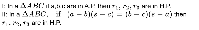 I: In a `Delta ABC` if a,b,c are in A.P. then `r_1,r_2,r_3` are in H.P. <br> II: In a `Delta ABC, if (a-b) (s-c)=(b-c) (s-a)` then `r_1,r_2,r_3` are in H.P.