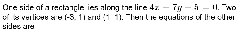 One side of a rectangle lies along the line `4x+7y+5=0`. Two of its vertices are (-3, 1) and (1, 1). Then the equations of the other sides are