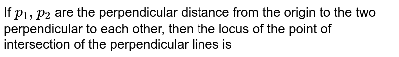 If `p_(1), p_(2)` are the perpendicular distances from the origin to the two perpendicular straight lines then the locus of the point of intersection of the lines  is