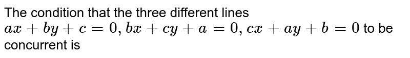 The condition that the three different lines `ax+by+c=0, bx+cy+a=0, cx+ay+b=0`  to be concurrent is