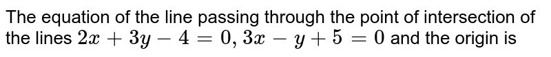 The equation of the line passing through the point of intersection of the lines `2x+3y-4=0, 3x-y+5=0` and the origin is