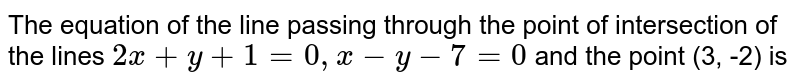 The equation of the line passing through the point of intersection of the lines `2x+y+1=0, x-y-7=0` and the point (3, -2) is