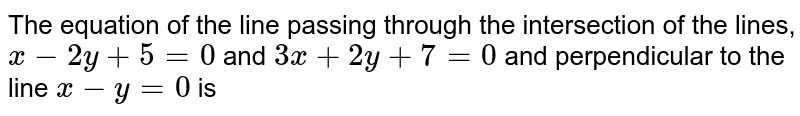 The equation of the line passing through the intersection of the lines, `x-2y+5=0` and `3x+2y+7=0` and perpendicular to the line `x-y=0` is