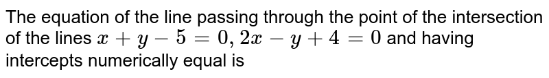The equation of the line passing through the point of the intersection of the lines `x+y-5=0, 2x-y+4=0` and having intercepts numerically equal is