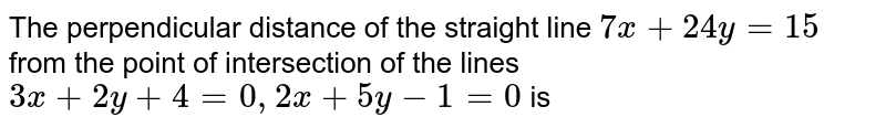 The perpendicular  distance of the straight line `7x+24y=15` from the point of intersection of the lines `3x+2y+4=0, 2x+5y-1=0` is