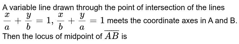 A variable line drawn through the point of intersection of the lines `(x)/(a) +(y)/(b)=1, (x)/(b)+(y)/(a)=1` meets the coordinate axes in A and B. Then the locus of midpoint of `bar(AB)` is
