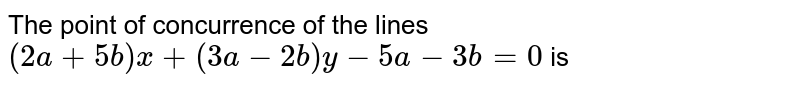 The point of concurrence of the lines `(2a+5b)x+(3a-2b)y-5a-3b=0`  is
