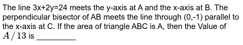 The line  `3x+2y=24` meets x-axis at A and y-axis at B. The perpendicular bisector of `bar(AB)` meets the line through (0, -1) and parallel to x-axis at C. Then the area of `DeltaABC` is