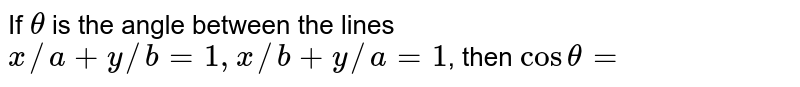 If `theta` is the angle between the lines `x//a+y//b=1, x//b+y//a=1`, then `cos theta=`