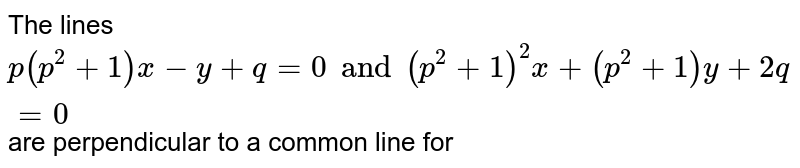 The lines `p(p^(2)+1)x-y+q=0 and (p^(2)+1)^(2)x+(p^(2)+1)y+2q=0` are perpendicular to a common line for