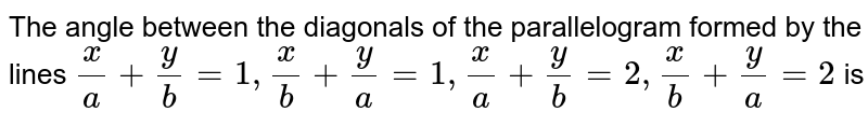 The angle between the diagonals of the parallelogram formed by the lines `(x)/(a)+(y)/(b)=1, (x)/(b)+(y)/(a)=1, (x)/(a)+(y)/(b)=2, (x)/(b)+(y)/(a)=2` is