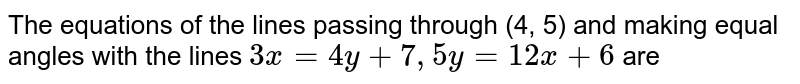 The equations of the lines passing through (4, 5) and making equal angles with the lines `3x=4y+7, 5y=12x+6` are