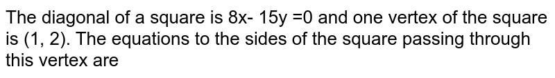 The diagonal of a square is `8x-15y=0`  and one vertex of the square is (1, 2). The equations to the sides of the square passing through this vertex are