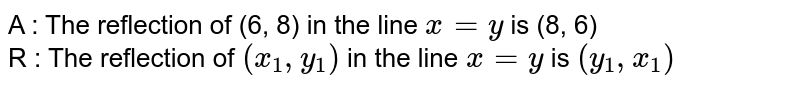 A : The reflection of (6, 8) in the line `x=y` is (8, 6)  <br> R : The reflection of `(x_(1), y_(1))` in the line `x=y` is `(y_(1), x_(1))`