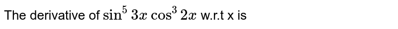 The derivative of `sin ^(5) 3x  cos ^(3) 2x` w.r.t x is