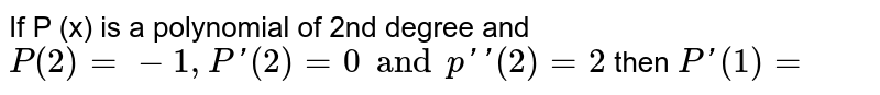 If P (x) is a polynomial of 2nd degree and `P (2) =-1, P'(2) =0 and p''(2)=2` then `P'(1)=`