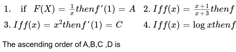 `{:(1.if F (X) = (1)/(x) then f'(1) =A, 2.If f (x) = (x+1)/(x+3) then f '(-1) =B),(3.If f(x)=x^(2)then f'(1)=C,4. If f(x)=logx then f'(3)=D):}` <br> The ascending order of A,B,C ,D is