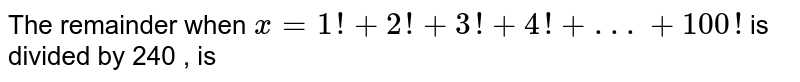 The  remainder  when  `x=1!  +2!  +3! +4!  +. . .  +100! `  is divided  by  240 , is