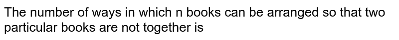The  number  of ways  in  which  n  books  can be  arranged  so that  two  particular  books  are  not  together  is