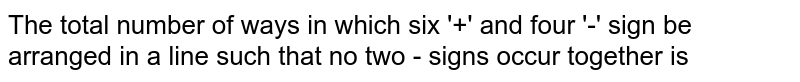 The  total  number  of ways  in which  six  '+'  and four  '-'  sign be  arranged  in a line  such  that  no two  - signs occur  together  is