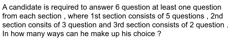 A candidate  is required  to answer 6 question  at least  one  question  from  each  section  , where   1st  section  consists  of 5  questions , 2nd  section consits  of 3  question  and  3rd  section  consists  of 2  question  . In how  many  ways  can he  make  up  his  choice ?