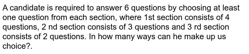 A candidate is required to answer 6 questions by choosing at least one question from each section, where 1st section consists of 4 questions, 2 nd section consists of 3 questions and 3 rd   section consists of 2 questions. In how many ways can he make up us choice?.