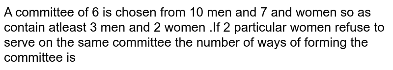 A committee  of 6 is chosen  from  10 men  and  7 and  women  so as  contain  atleast  3 men and 2  women  .If   2 particular  women  refuse  to serve  on the  same  committee  the  number  of ways  of forming  the committee  is