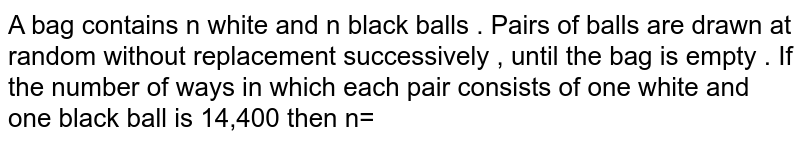 A bag  contains n  white  and n  black  balls  . Pairs  of balls  are  drawn  at random  without  replacement  successively  , until  the bag  is empty  . If   the number  of ways  in which  each  pair  consists  of one  white  and one   black  ball  is 14,400   then n=