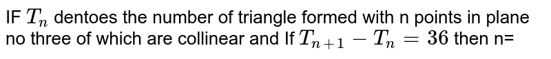 IF `T_(n)`  dentoes  the number  of triangle  formed  with  n points  in plane  no  three  of which  are collinear  and If `T_(n+1) - T_(n)= 36` then n=