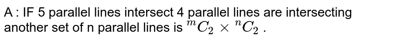 """A :  IF  5  parallel  lines  intersect  4 parallel  lines  are  intersecting  another  set  of n   parallel  lines  is ` """"""""^(m)C_(2) xx""""""""^(n) C_(2) ` ."""