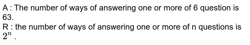 A :  The  number  of ways of answering  one or  more  of  6  question  is  63. <br> R : the  number  of ways  of answering  one or more  of n  questions is `2 ^(n)`  .