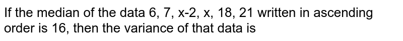 If the median of the data 6, 7, x-2, x, 18, 21 written in ascending order is 16, then the variance of that data is
