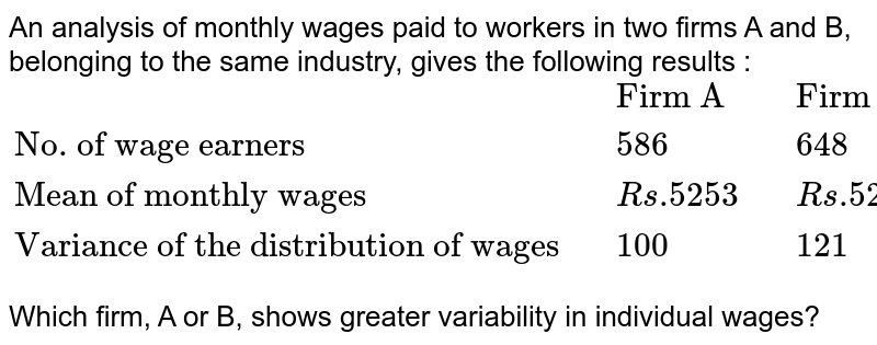 """An analysis of monthly wages paid to workers in two firms A and B, belonging to the same industry, gives the following results :<br>`{:(,,""""Firm A"""",,""""Firm B""""),(""""No. of wage earners"""",,586,,648),(""""Mean of monthly wages"""",,Rs.5253,,Rs.5253),(""""Variance of the distribution of wages"""",,100,,121):}`<br>Which firm, A or B, shows greater variability in individual wages?"""