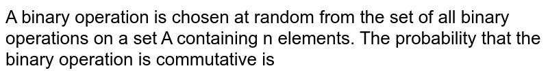 A binary operation is chosen at random from the set of all binary operations on a set A containing n elements. The probability that the binary operation is commutative is