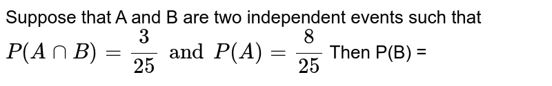 Suppose that A and B are two events such that `P(A nn B) =3/(25) and P(B-A)=8/(25)` Then P(B) =