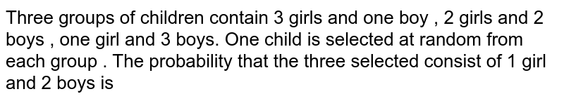Three groups of children contain 3 girls and one boy , 2 girls and 2 boys , one girl and 3 boys. One child is selected at random from each group . The probability that the three selected consist of 1 girl and 2 boys is