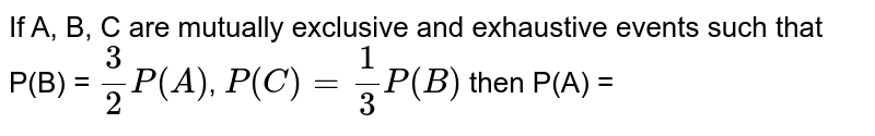 If A, B, C are mutually exclusive and exhaustive events such that P(B) = `(3)/(2)P(A)`, `P(C) = (1)/(3)P(B)` then P(A) =