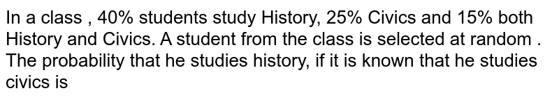 In a class , 40% students study History, 25% Civics and 15% both History and Civics. A student from the class is selected at random . The probability that he studies history, if it is known that he studies civics is